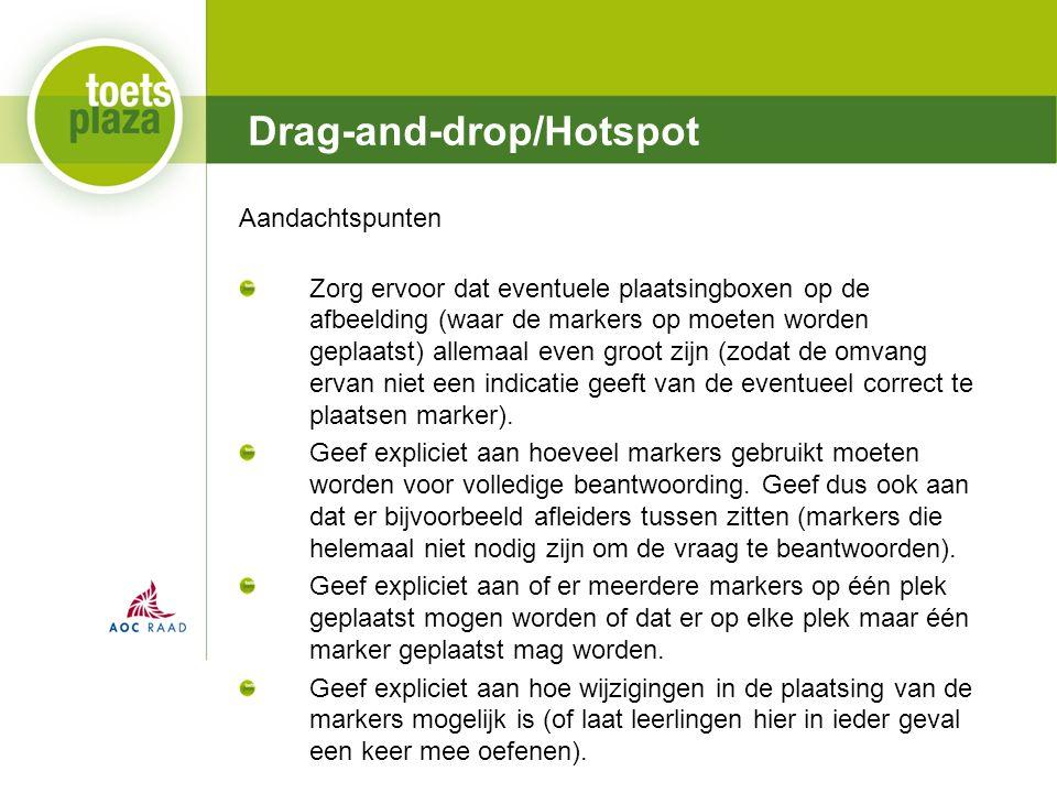 Expertiseteam Toetsenbank Drag-and-drop/Hotspot Aandachtspunten Zorg ervoor dat eventuele plaatsingboxen op de afbeelding (waar de markers op moeten worden geplaatst) allemaal even groot zijn (zodat de omvang ervan niet een indicatie geeft van de eventueel correct te plaatsen marker).