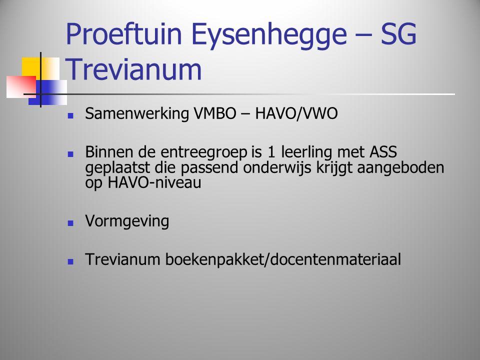 Proeftuin Eysenhegge – SG Trevianum Samenwerking VMBO – HAVO/VWO Binnen de entreegroep is 1 leerling met ASS geplaatst die passend onderwijs krijgt aangeboden op HAVO-niveau Vormgeving Trevianum boekenpakket/docentenmateriaal