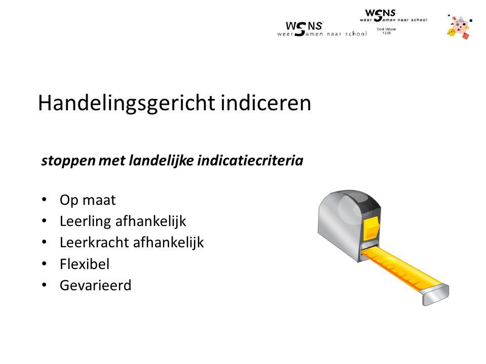 Handelingsgericht indiceren stoppen met landelijke indicatiecriteria Op maat Leerling afhankelijk Leerkracht afhankelijk Flexibel Gevarieerd