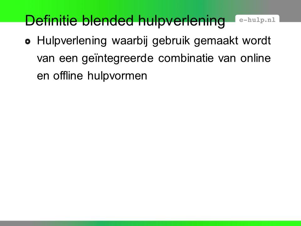 Definitie blended hulpverlening Hulpverlening waarbij gebruik gemaakt wordt van een geïntegreerde combinatie van online en offline hulpvormen