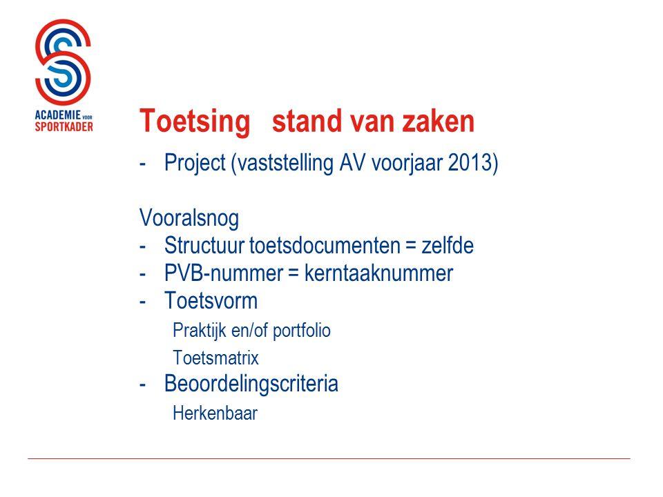 Toetsingstand van zaken -Project (vaststelling AV voorjaar 2013) Vooralsnog -Structuur toetsdocumenten = zelfde -PVB-nummer = kerntaaknummer -Toetsvorm Praktijk en/of portfolio Toetsmatrix -Beoordelingscriteria Herkenbaar