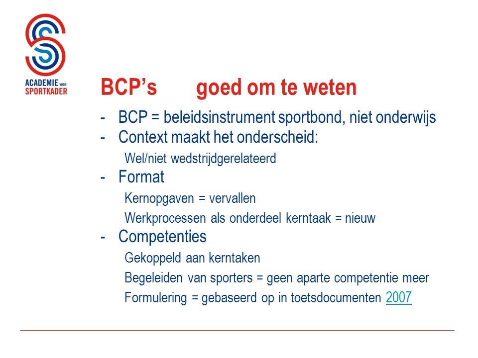 BCP's goed om te weten -BCP = beleidsinstrument sportbond, niet onderwijs -Context maakt het onderscheid: Wel/niet wedstrijdgerelateerd -Format Kernopgaven = vervallen Werkprocessen als onderdeel kerntaak = nieuw -Competenties Gekoppeld aan kerntaken Begeleiden van sporters = geen aparte competentie meer Formulering = gebaseerd op in toetsdocumenten 20072007
