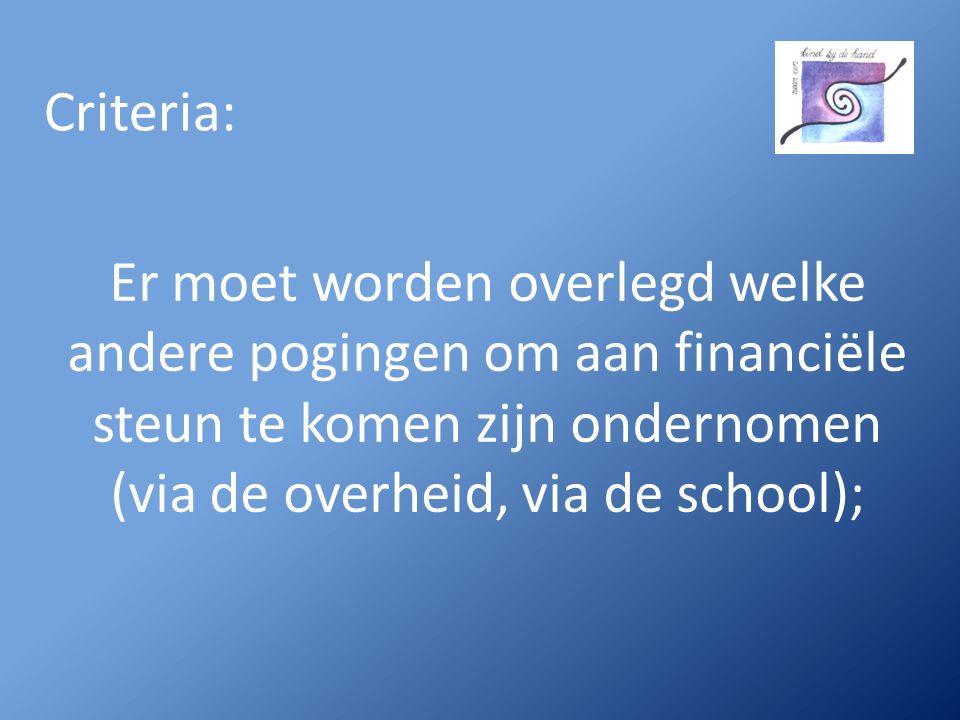 Criteria: Er moet worden overlegd welke andere pogingen om aan financiële steun te komen zijn ondernomen (via de overheid, via de school);