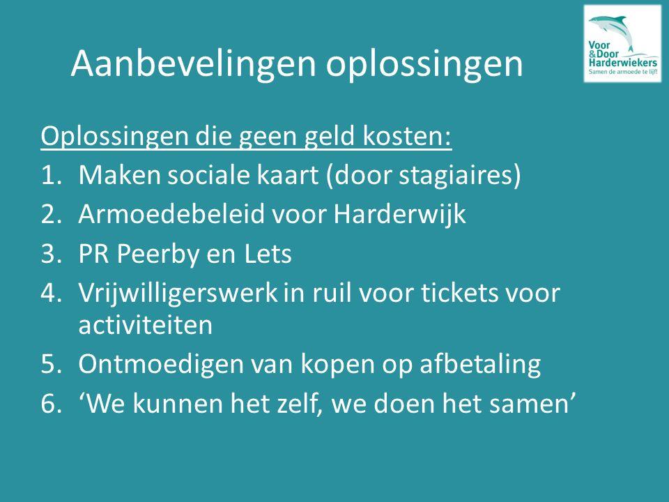 Aanbevelingen oplossingen Oplossingen die geen geld kosten: 1.Maken sociale kaart (door stagiaires) 2.Armoedebeleid voor Harderwijk 3.PR Peerby en Lets 4.Vrijwilligerswerk in ruil voor tickets voor activiteiten 5.Ontmoedigen van kopen op afbetaling 6.'We kunnen het zelf, we doen het samen'