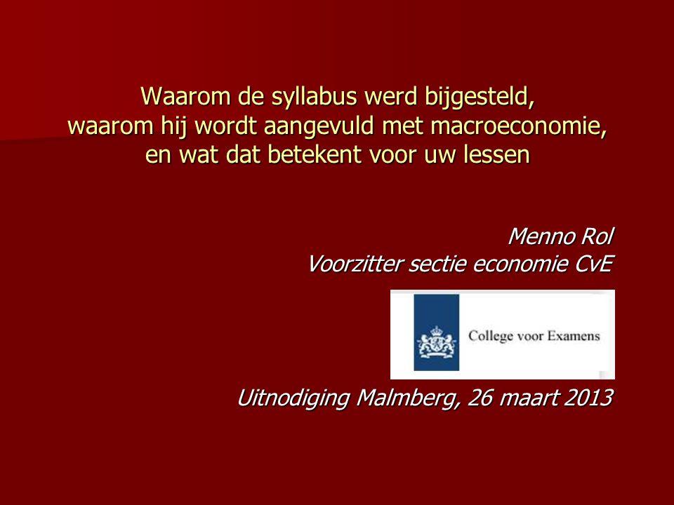 Waarom de syllabus werd bijgesteld, waarom hij wordt aangevuld met macroeconomie, en wat dat betekent voor uw lessen Menno Rol Voorzitter sectie economie CvE Uitnodiging Malmberg, 26 maart 2013