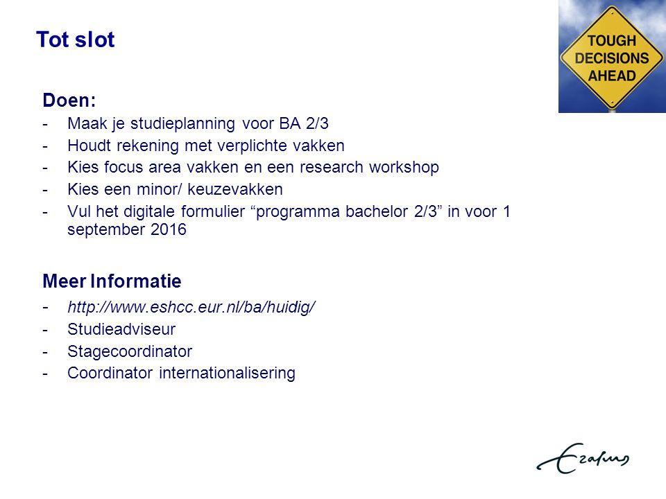 Tot slot Doen: -Maak je studieplanning voor BA 2/3 -Houdt rekening met verplichte vakken -Kies focus area vakken en een research workshop -Kies een minor/ keuzevakken -Vul het digitale formulier programma bachelor 2/3 in voor 1 september 2016 Meer Informatie - http://www.eshcc.eur.nl/ba/huidig/ - Studieadviseur - Stagecoordinator - Coordinator internationalisering