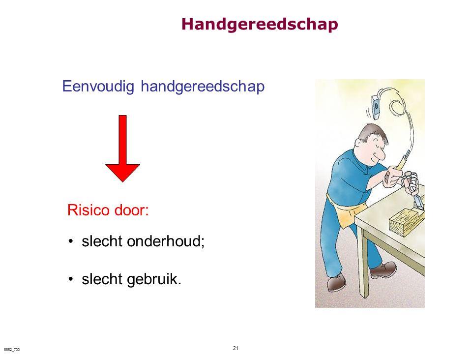 21 6652_700 Eenvoudig handgereedschap Risico door: slecht onderhoud; slecht gebruik. Handgereedschap