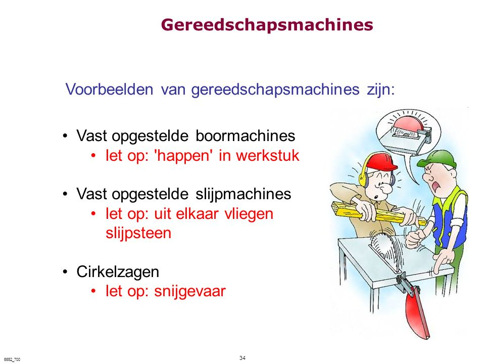 34 6652_700 Voorbeelden van gereedschapsmachines zijn: Vast opgestelde boormachines let op: 'happen' in werkstuk Vast opgestelde slijpmachines let op: