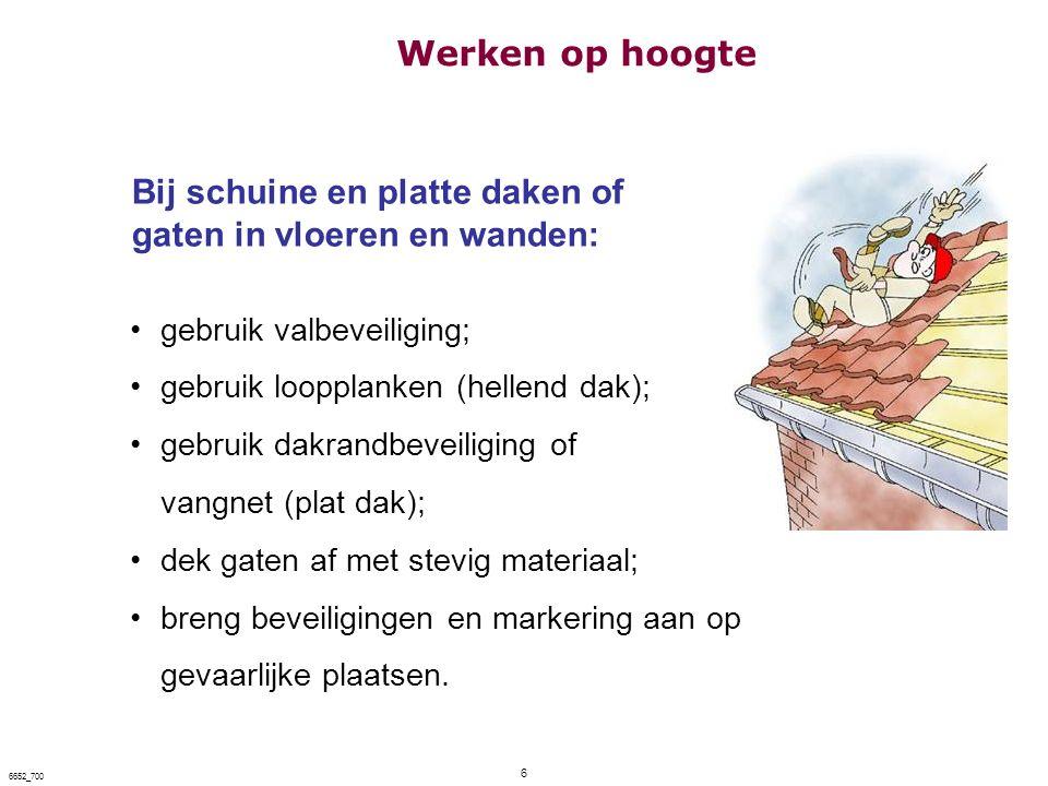 6 6652_700 Bij schuine en platte daken of gaten in vloeren en wanden: gebruik valbeveiliging; gebruik loopplanken (hellend dak); gebruik dakrandbeveil