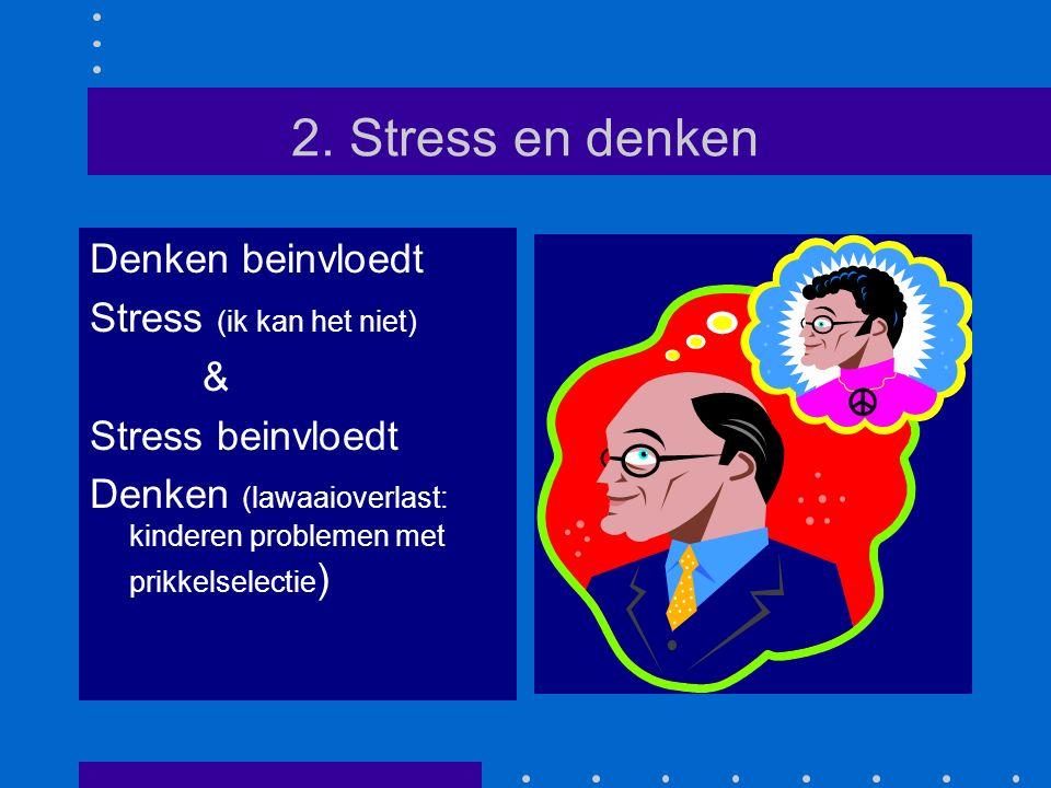 2. Stress en denken Denken beinvloedt Stress (ik kan het niet) & Stress beinvloedt Denken (lawaaioverlast: kinderen problemen met prikkelselectie )