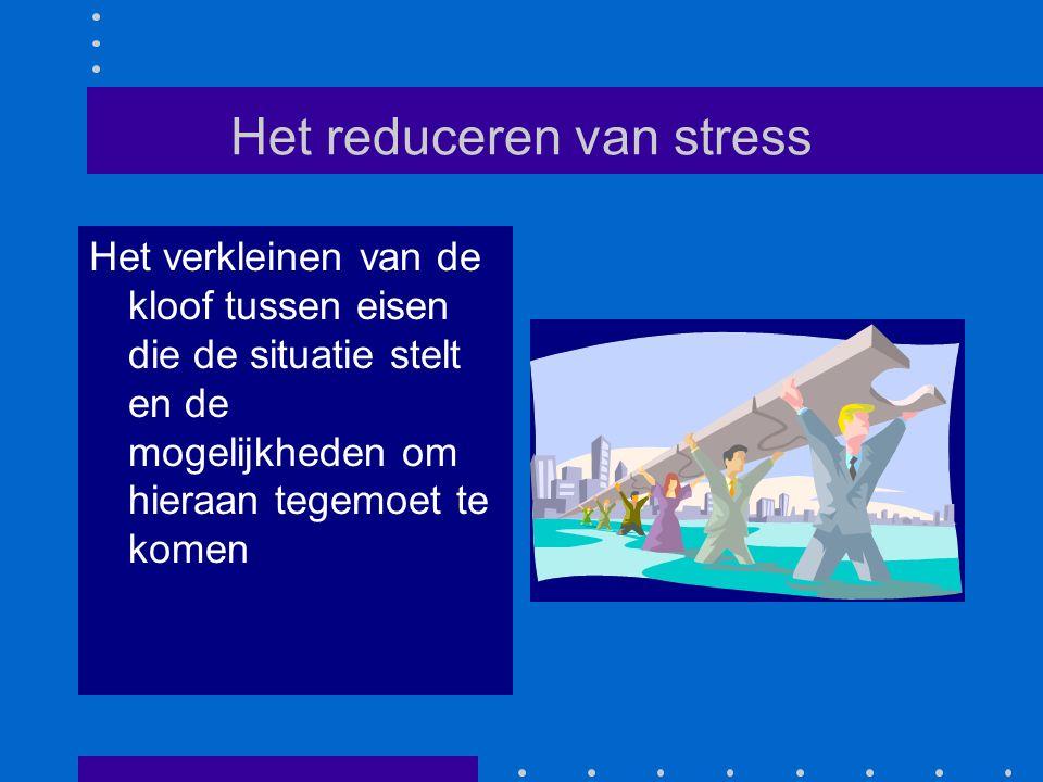 Het reduceren van stress Het verkleinen van de kloof tussen eisen die de situatie stelt en de mogelijkheden om hieraan tegemoet te komen