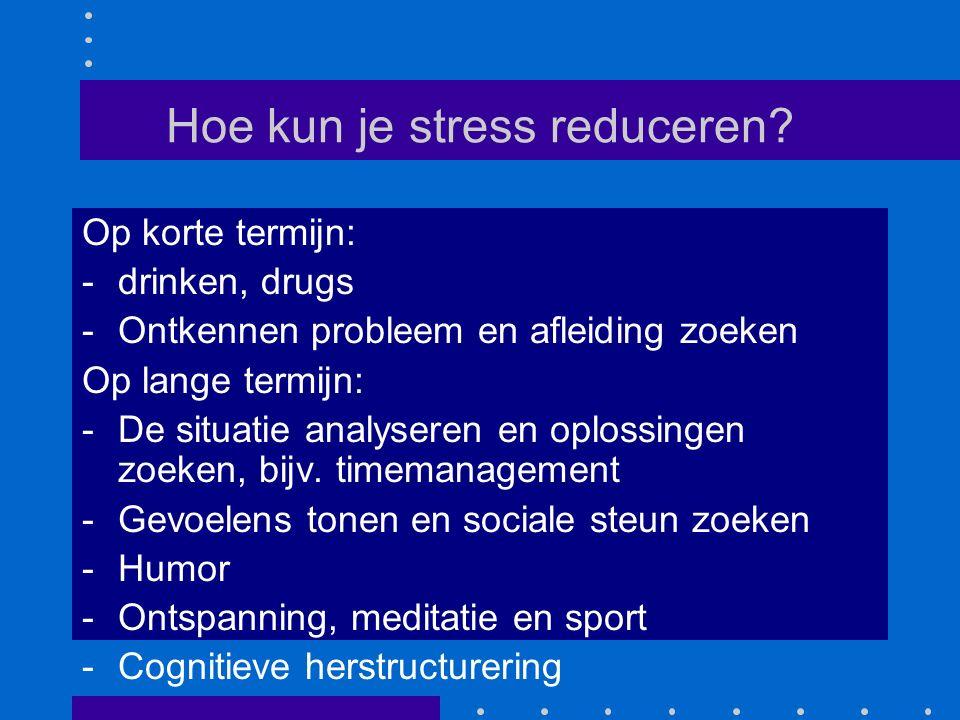 Hoe kun je stress reduceren? Op korte termijn: -drinken, drugs -Ontkennen probleem en afleiding zoeken Op lange termijn: -De situatie analyseren en op