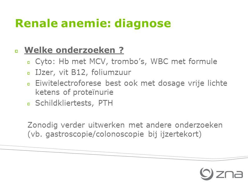 Renale anemie: diagnose Welke onderzoeken ? Cyto: Hb met MCV, trombo's, WBC met formule IJzer, vit B12, foliumzuur Eiwitelectroforese best ook met dos