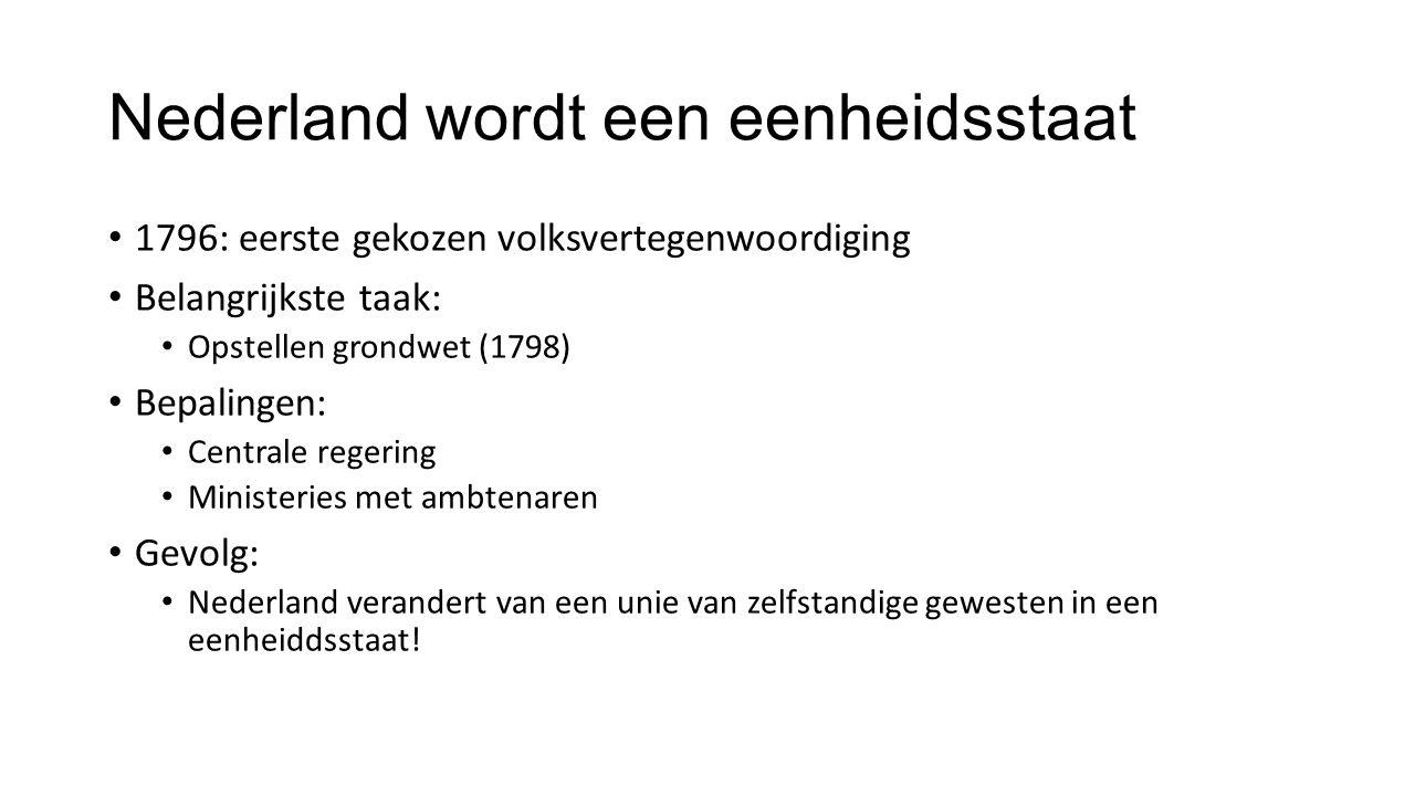 Nederland wordt een eenheidsstaat 1796: eerste gekozen volksvertegenwoordiging Belangrijkste taak: Opstellen grondwet (1798) Bepalingen: Centrale regering Ministeries met ambtenaren Gevolg: Nederland verandert van een unie van zelfstandige gewesten in een eenheiddsstaat!