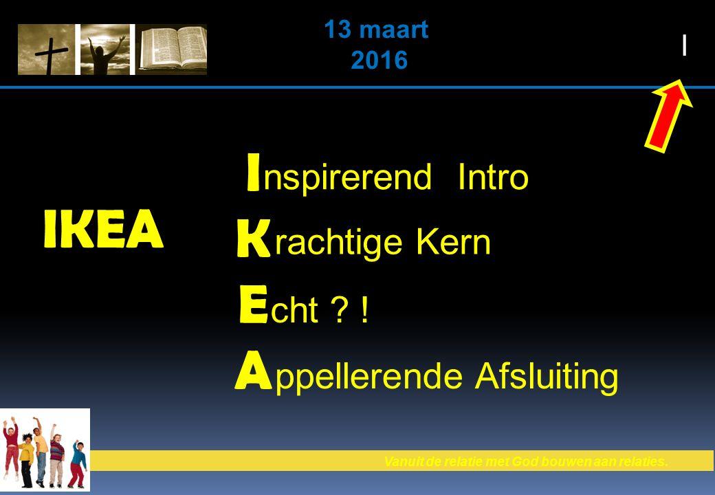 Vanuit de relatie met God bouwen aan relaties. 13 maart 2016 IKEA IKEAIKEA nspirerend Intro rachtige Kern cht ? ! ppellerende Afsluiting I