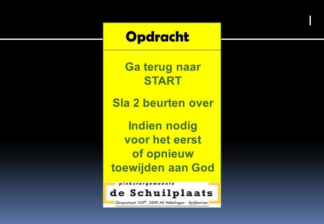Opdracht Ga terug naar START Sla 2 beurten over Indien nodig voor het eerst of opnieuw toewijden aan God I