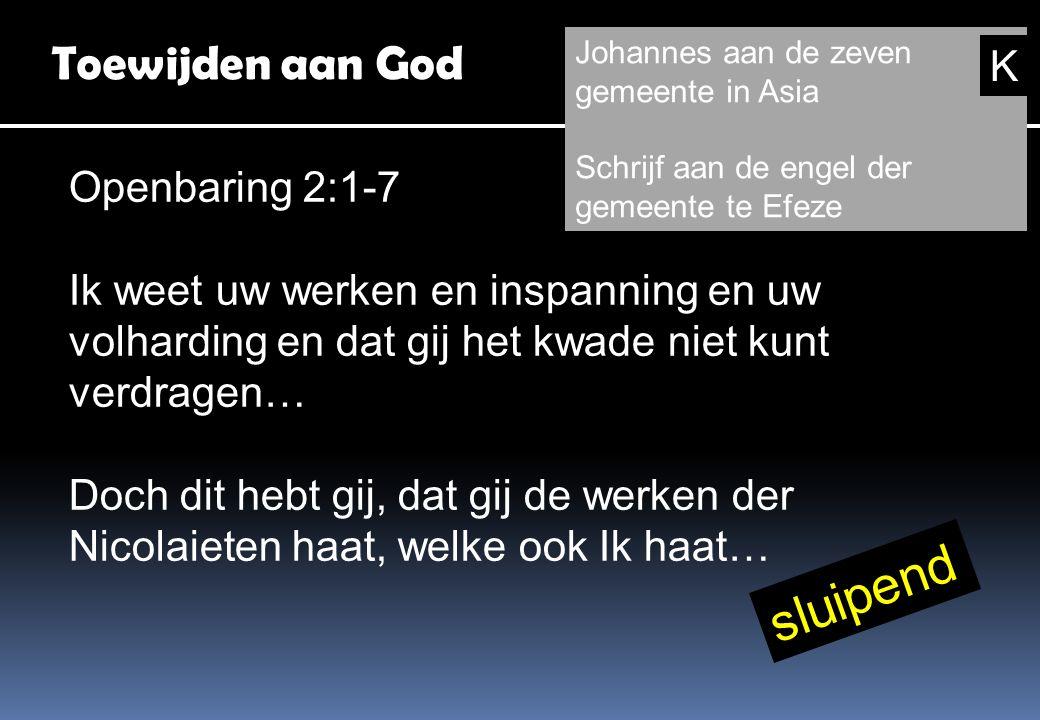 Toewijden aan God Openbaring 2:1-7 Ik weet uw werken en inspanning en uw volharding en dat gij het kwade niet kunt verdragen… Doch dit hebt gij, dat gij de werken der Nicolaieten haat, welke ook Ik haat… Johannes aan de zeven gemeente in Asia Schrijf aan de engel der gemeente te Efeze sluipend K