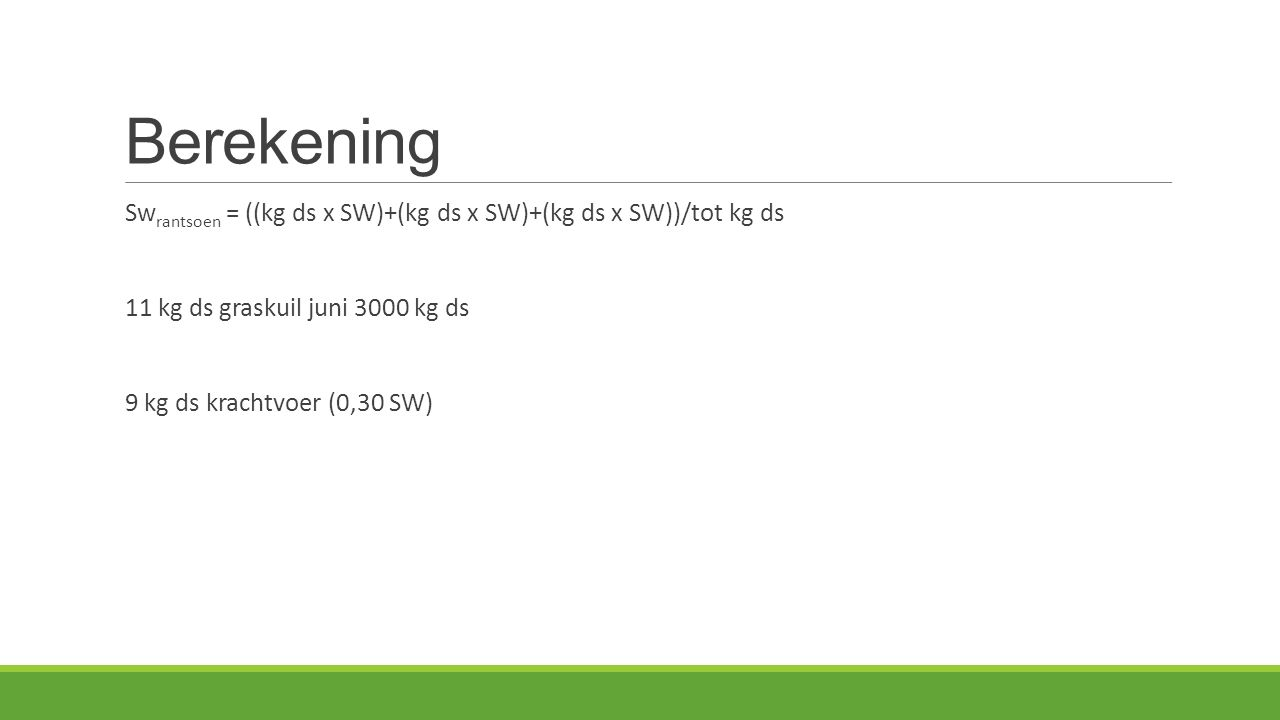 Berekening Sw rantsoen = ((kg ds x SW)+(kg ds x SW)+(kg ds x SW))/tot kg ds 11 kg ds graskuil juni 3000 kg ds 9 kg ds krachtvoer (0,30 SW)