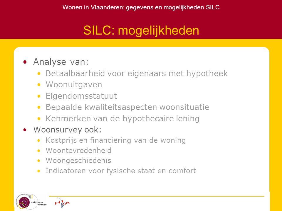 Wonen in Vlaanderen: gegevens en mogelijkheden SILC SILC: methodologie 2004: 5275 HH, 2754 in VL 2005: 5137 HH, 2728 in VL Individuele (+16) en huishoudvragenlijst Roterend panel Respons 50% in 2004 Respons 47% in 2005 voor 'nieuwe' HH Uitgebreide wegingsprocedure Provincie, verstedelijkingsgraad Leeftijd, geslacht en HH grootte Niet naar HH type en eigendomsstatuut