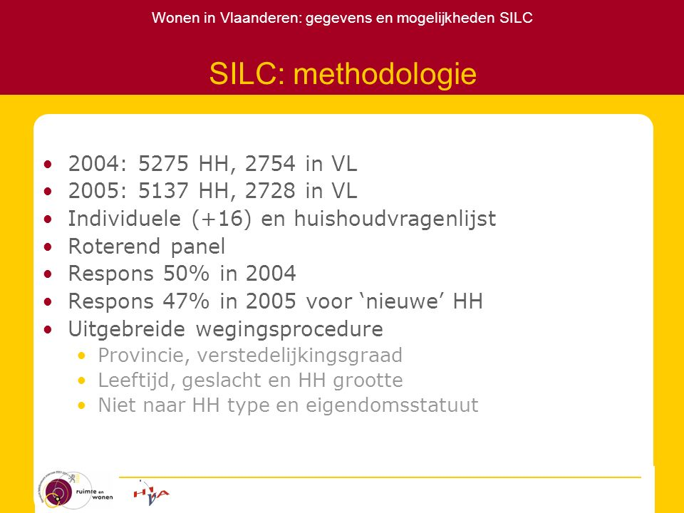 Wonen in Vlaanderen: gegevens en mogelijkheden SILC SILC: methodologie Beperkingen Representativiteit Verdeling naar HH type: afwijking van populatiedata Eigendomsstatuut: vermoedelijke afwijking populatie (SILC: 71,3% eigenaar vs Woonsurvey 74,4%) Betaalbaarheid huurders Verschillende ref.