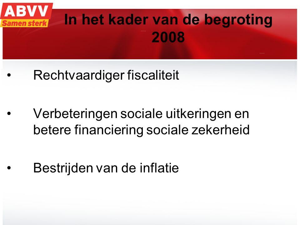 13 In het kader van de begroting 2008 Rechtvaardiger fiscaliteit Verbeteringen sociale uitkeringen en betere financiering sociale zekerheid Bestrijden van de inflatie