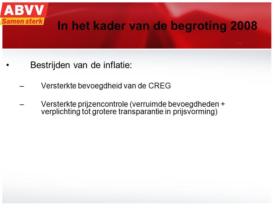 16 In het kader van de begroting 2008 Bestrijden van de inflatie: –Versterkte bevoegdheid van de CREG –Versterkte prijzencontrole (verruimde bevoegdheden + verplichting tot grotere transparantie in prijsvorming)