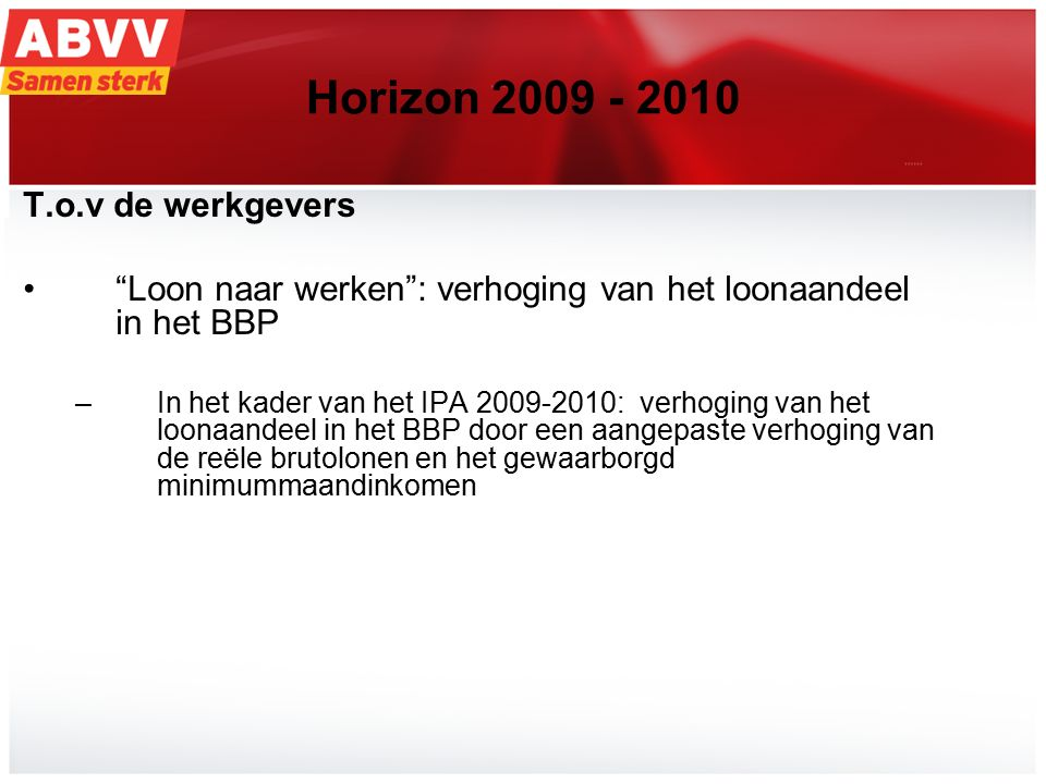 20 Horizon 2009 - 2010 T.o.v de werkgevers Loon naar werken : verhoging van het loonaandeel in het BBP –In het kader van het IPA 2009-2010: verhoging van het loonaandeel in het BBP door een aangepaste verhoging van de reële brutolonen en het gewaarborgd minimummaandinkomen