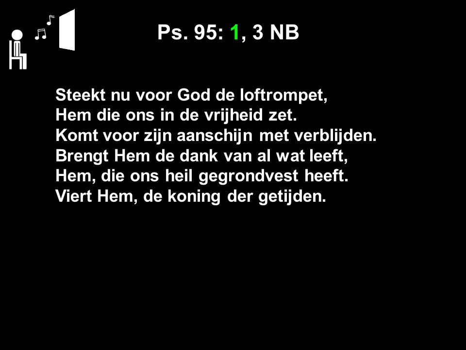 Ps. 95: 1, 3 NB Steekt nu voor God de loftrompet, Hem die ons in de vrijheid zet.