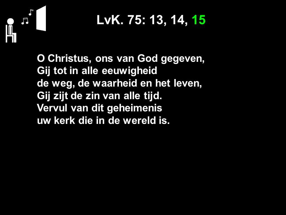 LvK. 75: 13, 14, 15 O Christus, ons van God gegeven, Gij tot in alle eeuwigheid de weg, de waarheid en het leven, Gij zijt de zin van alle tijd. Vervu