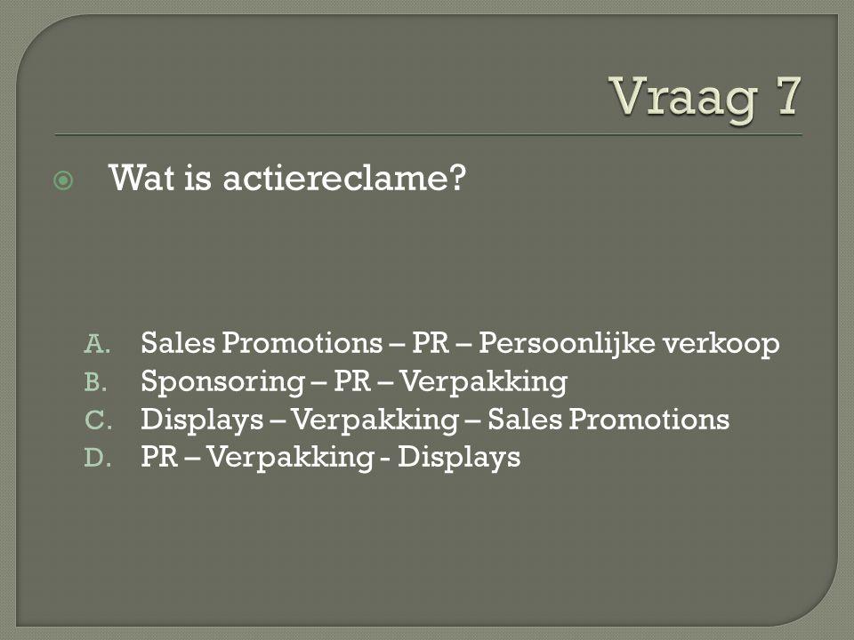  Wat is actiereclame? A. Sales Promotions – PR – Persoonlijke verkoop B. Sponsoring – PR – Verpakking C. Displays – Verpakking – Sales Promotions D.