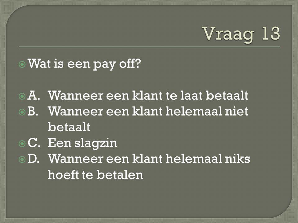  Wat is een pay off?  A. Wanneer een klant te laat betaalt  B. Wanneer een klant helemaal niet betaalt  C. Een slagzin  D. Wanneer een klant hele