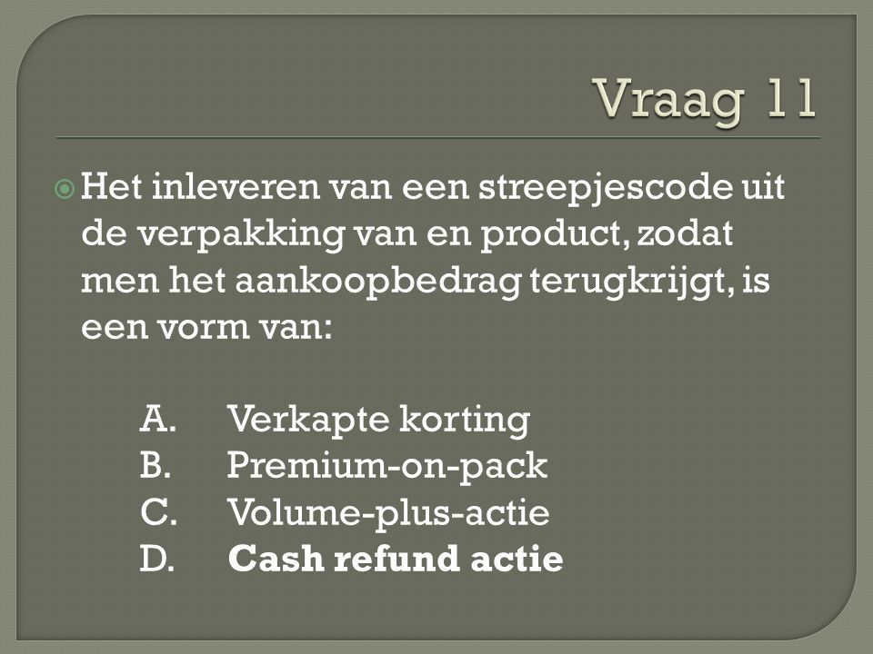  Het inleveren van een streepjescode uit de verpakking van en product, zodat men het aankoopbedrag terugkrijgt, is een vorm van: A.Verkapte korting B