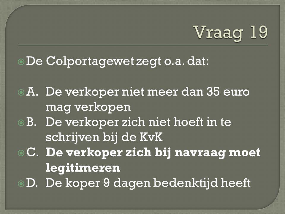  De Colportagewet zegt o.a. dat:  A.De verkoper niet meer dan 35 euro mag verkopen  B. De verkoper zich niet hoeft in te schrijven bij de KvK  C.