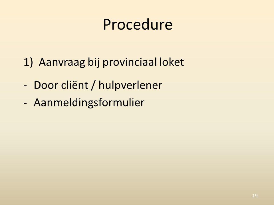 19 Procedure 1)Aanvraag bij provinciaal loket -Door cliënt / hulpverlener -Aanmeldingsformulier