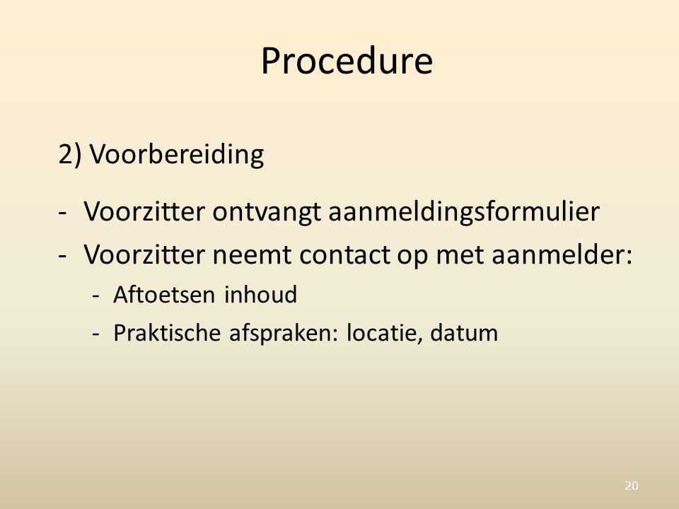 20 Procedure 2) Voorbereiding -Voorzitter ontvangt aanmeldingsformulier -Voorzitter neemt contact op met aanmelder: -Aftoetsen inhoud -Praktische afspraken: locatie, datum