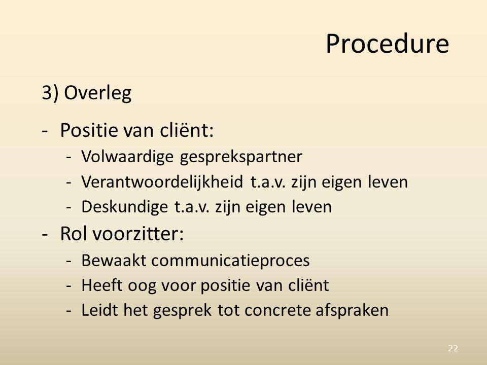 22 Procedure 3) Overleg -Positie van cliënt: -Volwaardige gesprekspartner -Verantwoordelijkheid t.a.v.