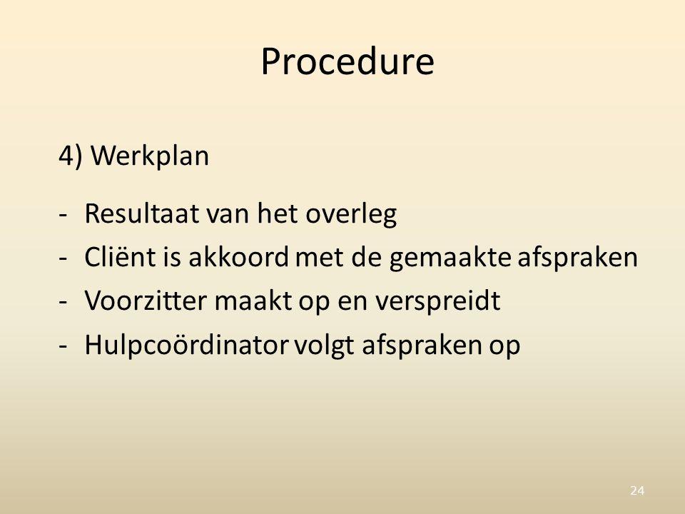 24 Procedure 4) Werkplan -Resultaat van het overleg -Cliënt is akkoord met de gemaakte afspraken -Voorzitter maakt op en verspreidt -Hulpcoördinator volgt afspraken op