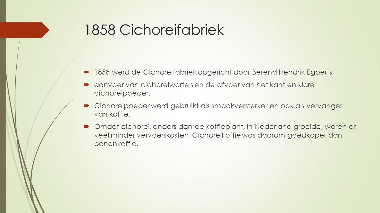 1858 Cichoreifabriek  1858 werd de Cichoreifabriek opgericht door Berend Hendrik Egberts.  aanvoer van cichoreiwortels en de afvoer van het kant en