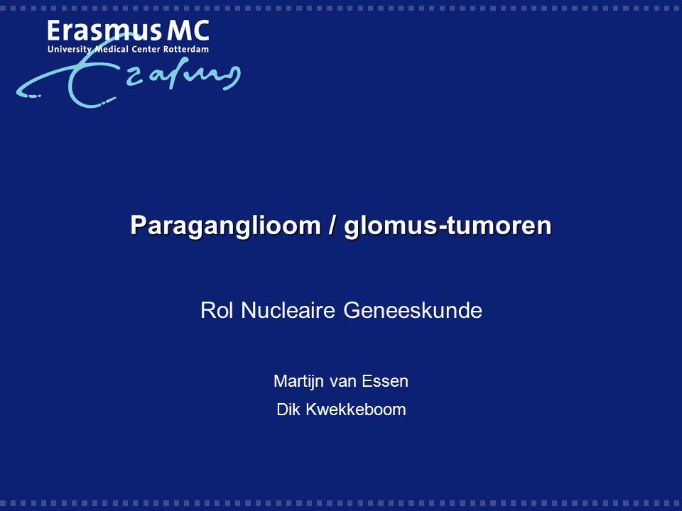 Paraganglioom / glomus-tumoren Rol Nucleaire Geneeskunde Martijn van Essen Dik Kwekkeboom