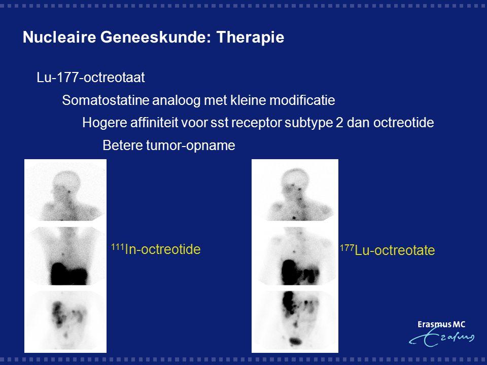 Nucleaire Geneeskunde: Therapie  Lu-177-octreotaat  Somatostatine analoog met kleine modificatie  Hogere affiniteit voor sst receptor subtype 2 dan octreotide  Betere tumor-opname 111 In-octreotide 177 Lu-octreotate