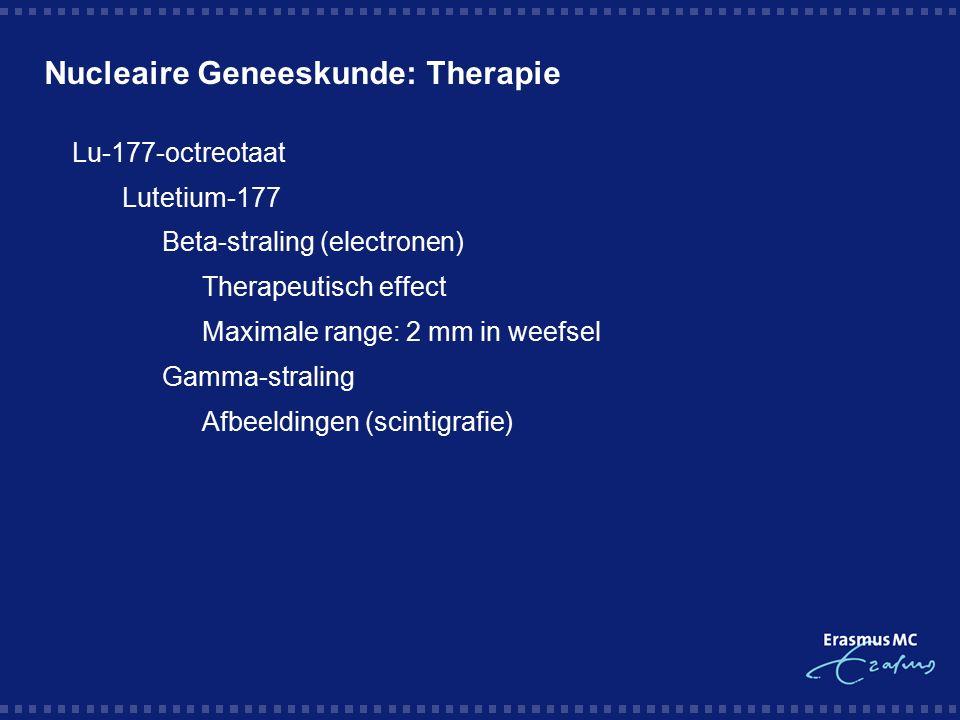 Nucleaire Geneeskunde: Therapie  Lu-177-octreotaat  Lutetium-177  Beta-straling (electronen)  Therapeutisch effect  Maximale range: 2 mm in weefsel  Gamma-straling  Afbeeldingen (scintigrafie)