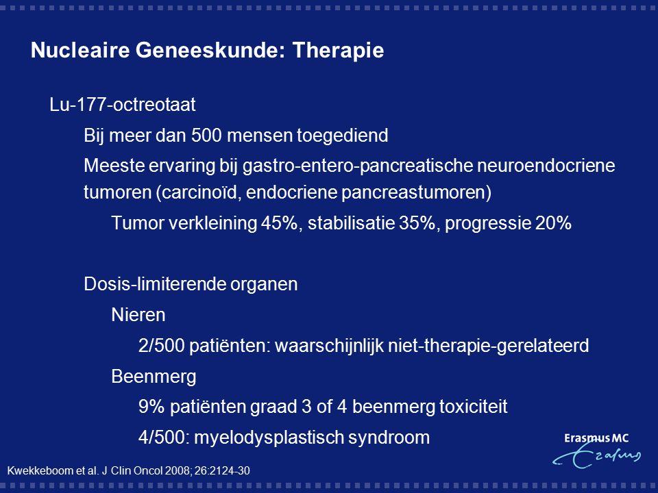 Nucleaire Geneeskunde: Therapie  Lu-177-octreotaat  Bij meer dan 500 mensen toegediend  Meeste ervaring bij gastro-entero-pancreatische neuroendocriene tumoren (carcinoïd, endocriene pancreastumoren)  Tumor verkleining 45%, stabilisatie 35%, progressie 20%  Dosis-limiterende organen  Nieren  2/500 patiënten: waarschijnlijk niet-therapie-gerelateerd  Beenmerg  9% patiënten graad 3 of 4 beenmerg toxiciteit  4/500: myelodysplastisch syndroom Kwekkeboom et al.