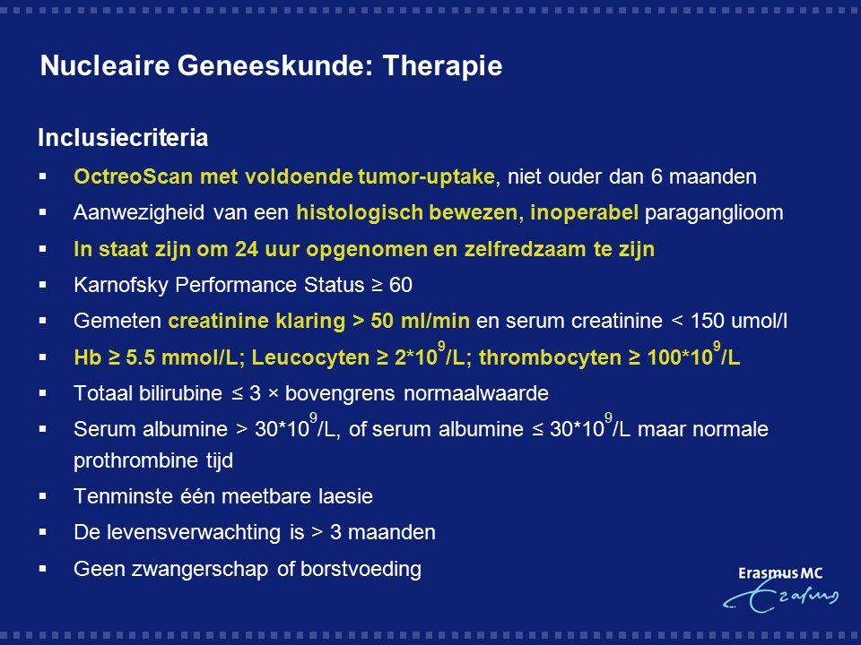 Nucleaire Geneeskunde: Therapie Inclusiecriteria  OctreoScan met voldoende tumor-uptake, niet ouder dan 6 maanden  Aanwezigheid van een histologisch bewezen, inoperabel paraganglioom  In staat zijn om 24 uur opgenomen en zelfredzaam te zijn  Karnofsky Performance Status ≥ 60  Gemeten creatinine klaring > 50 ml/min en serum creatinine < 150 umol/l  Hb ≥ 5.5 mmol/L; Leucocyten ≥ 2*10 9 /L; thrombocyten ≥ 100*10 9 /L  Totaal bilirubine ≤ 3 × bovengrens normaalwaarde  Serum albumine > 30*10 9 /L, of serum albumine ≤ 30*10 9 /L maar normale prothrombine tijd  Tenminste één meetbare laesie  De levensverwachting is > 3 maanden  Geen zwangerschap of borstvoeding