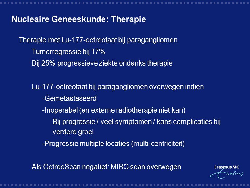 Nucleaire Geneeskunde: Therapie  Therapie met Lu-177-octreotaat bij paragangliomen  Tumorregressie bij 17%  Bij 25% progressieve ziekte ondanks therapie  Lu-177-octreotaat bij paragangliomen overwegen indien  -Gemetastaseerd  -Inoperabel (en externe radiotherapie niet kan)  Bij progressie / veel symptomen / kans complicaties bij verdere groei  -Progressie multiple locaties (multi-centriciteit)  Als OctreoScan negatief: MIBG scan overwegen