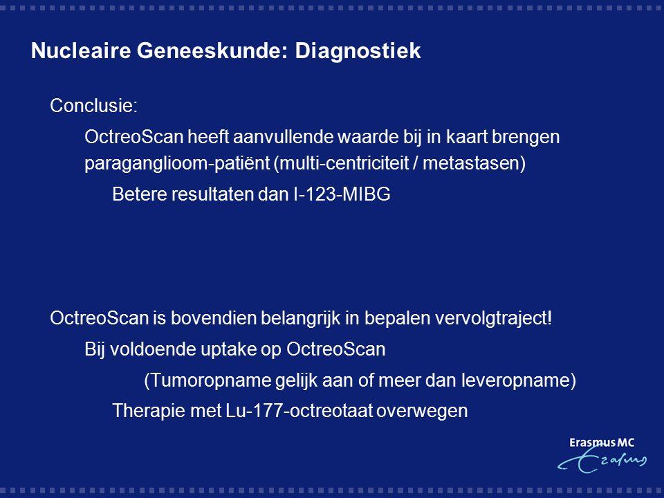 Nucleaire Geneeskunde: Diagnostiek  Conclusie:  OctreoScan heeft aanvullende waarde bij in kaart brengen paraganglioom-patiënt (multi-centriciteit / metastasen)  Betere resultaten dan I-123-MIBG  OctreoScan is bovendien belangrijk in bepalen vervolgtraject.
