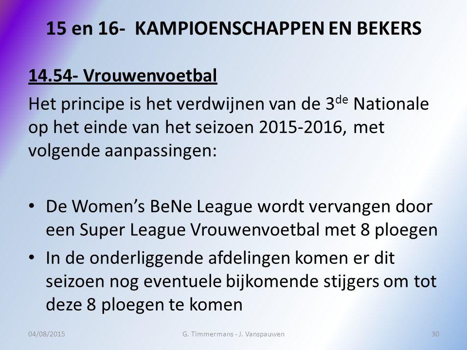 15 en 16- KAMPIOENSCHAPPEN EN BEKERS 14.54- Vrouwenvoetbal Het principe is het verdwijnen van de 3 de Nationale op het einde van het seizoen 2015-2016, met volgende aanpassingen: De Women's BeNe League wordt vervangen door een Super League Vrouwenvoetbal met 8 ploegen In de onderliggende afdelingen komen er dit seizoen nog eventuele bijkomende stijgers om tot deze 8 ploegen te komen 04/08/2015G.
