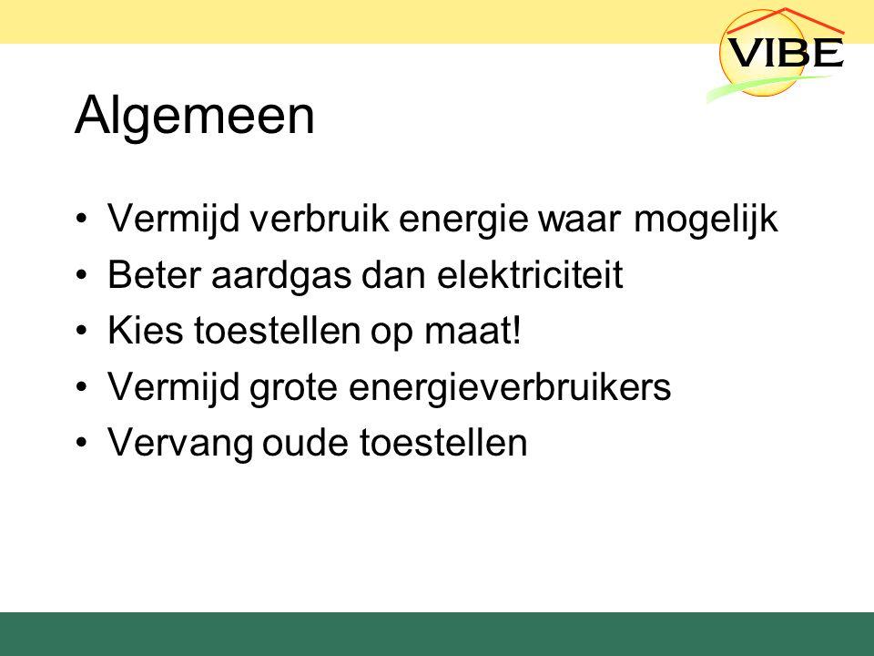 Algemeen Vermijd verbruik energie waar mogelijk Beter aardgas dan elektriciteit Kies toestellen op maat.