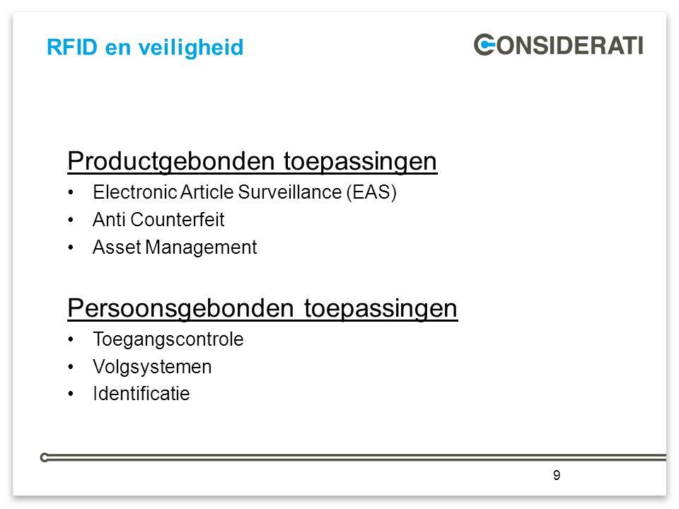 9 RFID en veiligheid 9 Productgebonden toepassingen Electronic Article Surveillance (EAS) Anti Counterfeit Asset Management Persoonsgebonden toepassingen Toegangscontrole Volgsystemen Identificatie