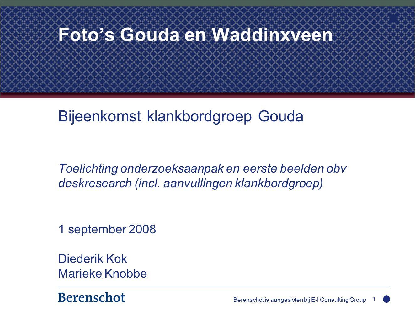 Berenschot is aangesloten bij E-l Consulting Group 1 Foto's Gouda en Waddinxveen Bijeenkomst klankbordgroep Gouda Toelichting onderzoeksaanpak en eerste beelden obv deskresearch (incl.