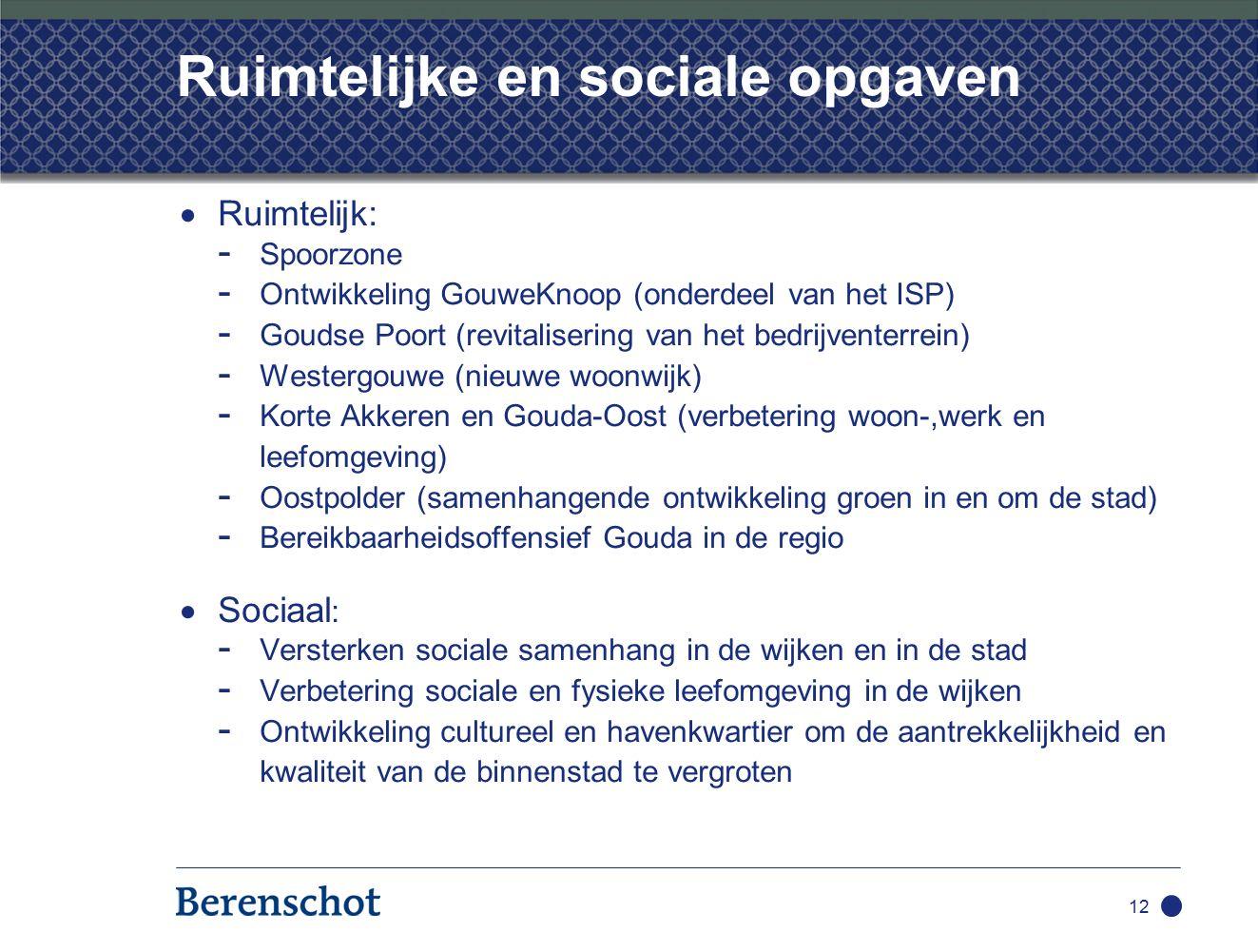 12 Ruimtelijke en sociale opgaven  Ruimtelijk: - Spoorzone - Ontwikkeling GouweKnoop (onderdeel van het ISP) - Goudse Poort (revitalisering van het bedrijventerrein) - Westergouwe (nieuwe woonwijk) - Korte Akkeren en Gouda-Oost (verbetering woon-,werk en leefomgeving) - Oostpolder (samenhangende ontwikkeling groen in en om de stad) - Bereikbaarheidsoffensief Gouda in de regio  Sociaal : - Versterken sociale samenhang in de wijken en in de stad - Verbetering sociale en fysieke leefomgeving in de wijken - Ontwikkeling cultureel en havenkwartier om de aantrekkelijkheid en kwaliteit van de binnenstad te vergroten